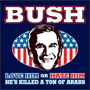 Bush - Love him or hate him - He's killd a ton of arabs